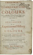 Experiments and considerations touching colours. First occasionally written, among some other essays, to a friend; and now suffer'd to come abroad as the beginning of an experimental history of colours.