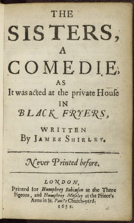 The sisters, a comedie, as it was acted at the private house in Black Fryers, written by James Shirley. Never printed before.