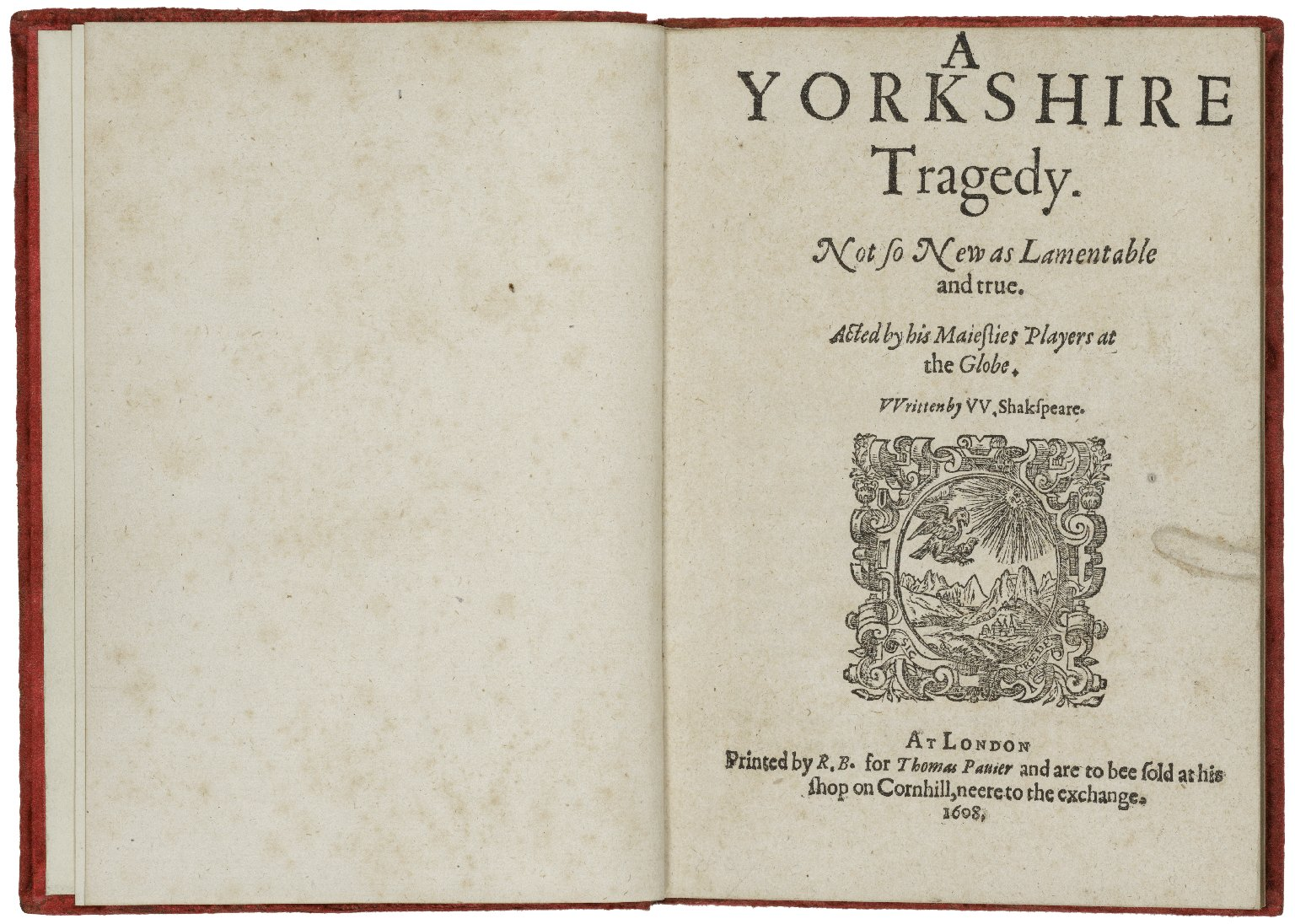 A Yorkshire tragedy. Not so new as lamentable and true. Acted by his Maiesties Players at the Globe. VVritten by VV. Shakspeare.