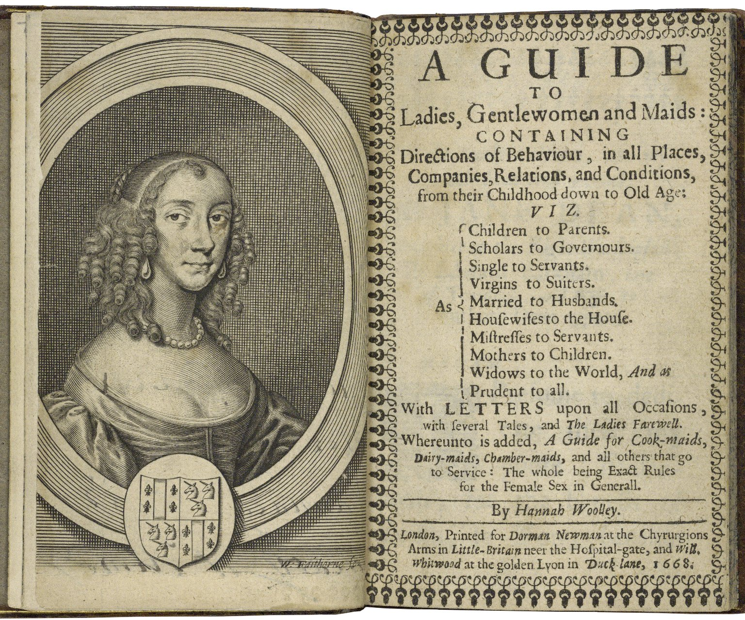 A guide to ladies, gentlewomen and maids: containing directions of behaviour, in all places, companies, relations, and conditions, from their childhood down to old age: viz. As children to parents. Scholars to governours. Single to servants. Virgins to suitors. Married to husbands. Huswifes to the house. Mistresses to servants. Mothers to children. Widows to the world, and as prudent to all. With letters and discourses upon all occasions, with several tales, and the ladies farewell. Whereunto is added, a guide for cook-maids, dairy-maids, chamber-maids, and all others that go to service: the whole being exact rules for the female sex in generall. By Hannah Woolley.