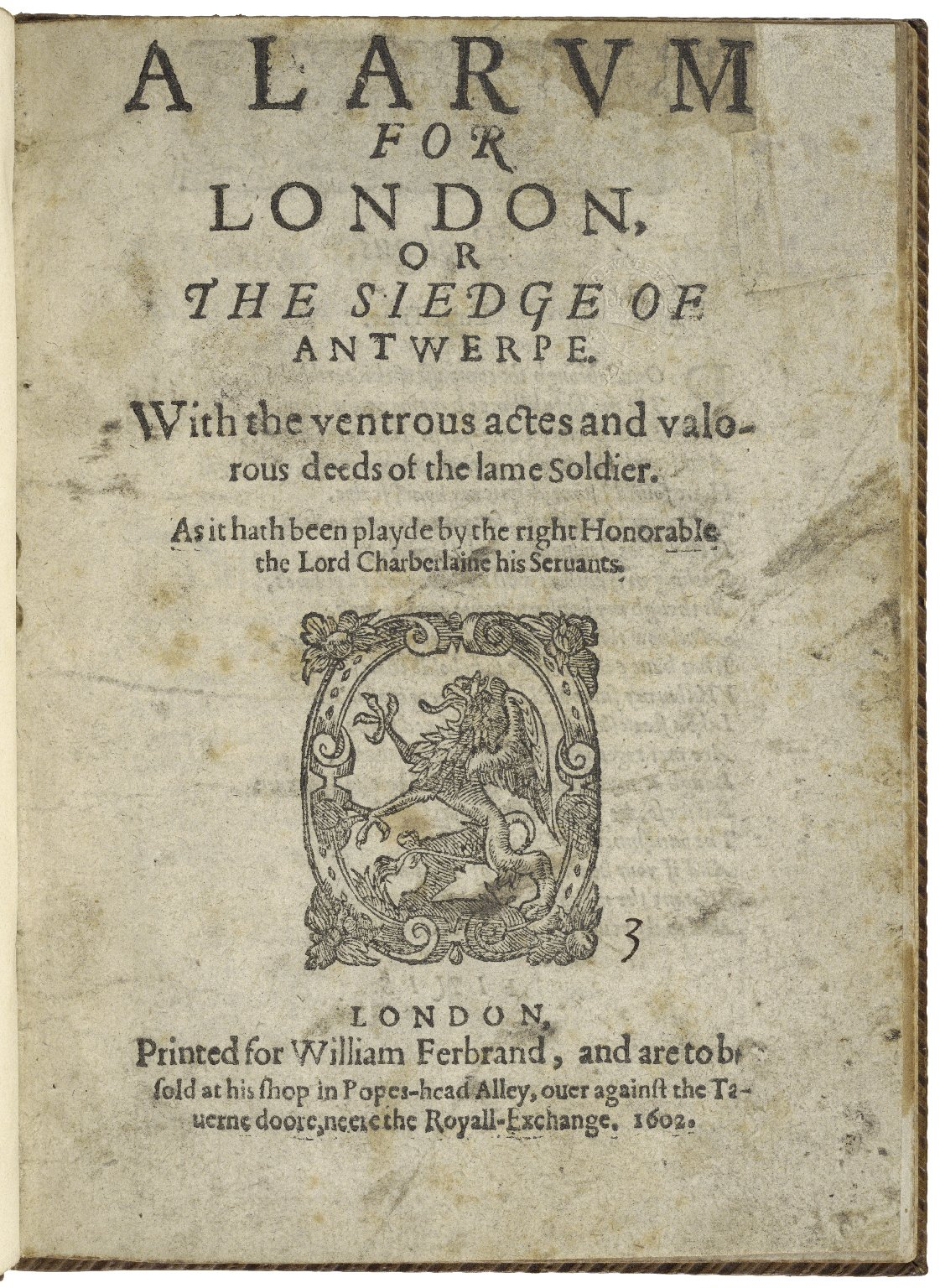 A larum for London, or The siedge of Antwerpe. VVith the ventrous actes and valorous deeds of the lame soldier. As it hath been playde by the right Honorable the Lord Charberlaine [sic] his Seruants.