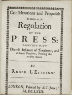 Considerations and proposals in order to the regulation of the press: together with diverse instances of treasonous, and seditious pamphlets, proving the necessity thereof.