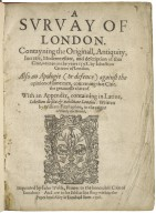 A suruay of London. Contayning the originall, antiquity, increase, moderne estate, and description of that citie, written in the yeare 1598. by Iohn Stow citizen of London. Also an apologie (or defence) against the opinion of some men, concerning that citie, the greatnesse thereof. With an appendix, containing in Latine, Libellum de situ & nobilitate Londini: written by William Fitzstephen, in the raigne of Henry the second.