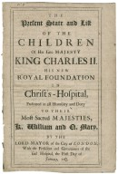 [Lists. 1690] The present state and list of the children of His late Majesty King Charles II. his new royal foundation in Christ's-Hospital, presented in all humility and duty to Their most sacred Majesties, K. William and Q. Mary, by the Lord Mayor of the City of London, with the president and governours of the said hospital, the first day of January, 1689/90.