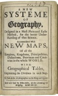 A new systeme of geography, designed in a most plain and easie method, for the better understanding of that science. Accommodated with nevv maps, of all the empires, kingdoms, principalities, dukedo[m]s, provinces and countries in the whole world. With geographical tables, explaining the divisions in each map. By John Seller, hydrographer to the King and Queen [sic]