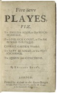 [Plays] Five nevv playes, viz. The English moor, or the mock-marriage. The love-sick court, or the ambitious politique. Covent Garden weeded. The nevv academy, or the nevv exchange. The queen and concubine. By Richard Brome.