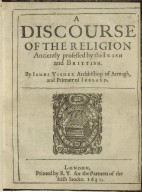 A discourse of the religion anciently professed by the Irish and Brittish. By Iames Vssher Archbishop of Armagh, and Primate of Ireland.