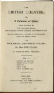 British theatre (1825) The British theatre, or, A collection of plays which are acted at the Theatres Royal Drury-Lane, Covent-Garden, and Haymarket / printed under the authority of the managers, from the prompt books ; with biographical and critical remarks, by Mrs. Inchbald.