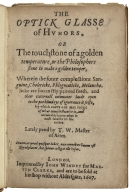 The optick glasse of humors. Or The touchstone of a golden temperature, or the Philosophers stone to make a golden temper, wherein the foure complections sanguine, cholericke, phlegmaticke, melancholicke are succinctly painted forth, and their externall intimates laide open to the purblind eye of ignorance it selfe, by which euery one may iudge of what complection he is, and answerably learne what is most sutable to his nature. Lately pend by T.W. Master of Artes.