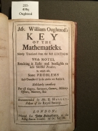 Mr. William Oughtred's Key of the mathematicks. : Newly translated from the best edition vvith notes, rendring it easie and intelligible to less skilful readers. In which also, some problems left unanswer'd by the author are resolv'd. Absolutely necessary for all gagers, surveyors, gunners, military-officers, mariners, &c. Recommended by Mr. E. Halley, Fellow of the Royal Society.