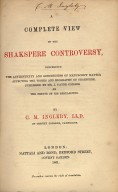 A complete view of the Shakspere controversy : concerning the authenticity and genuineness of manuscript matter affecting the works and biography of Shakspere