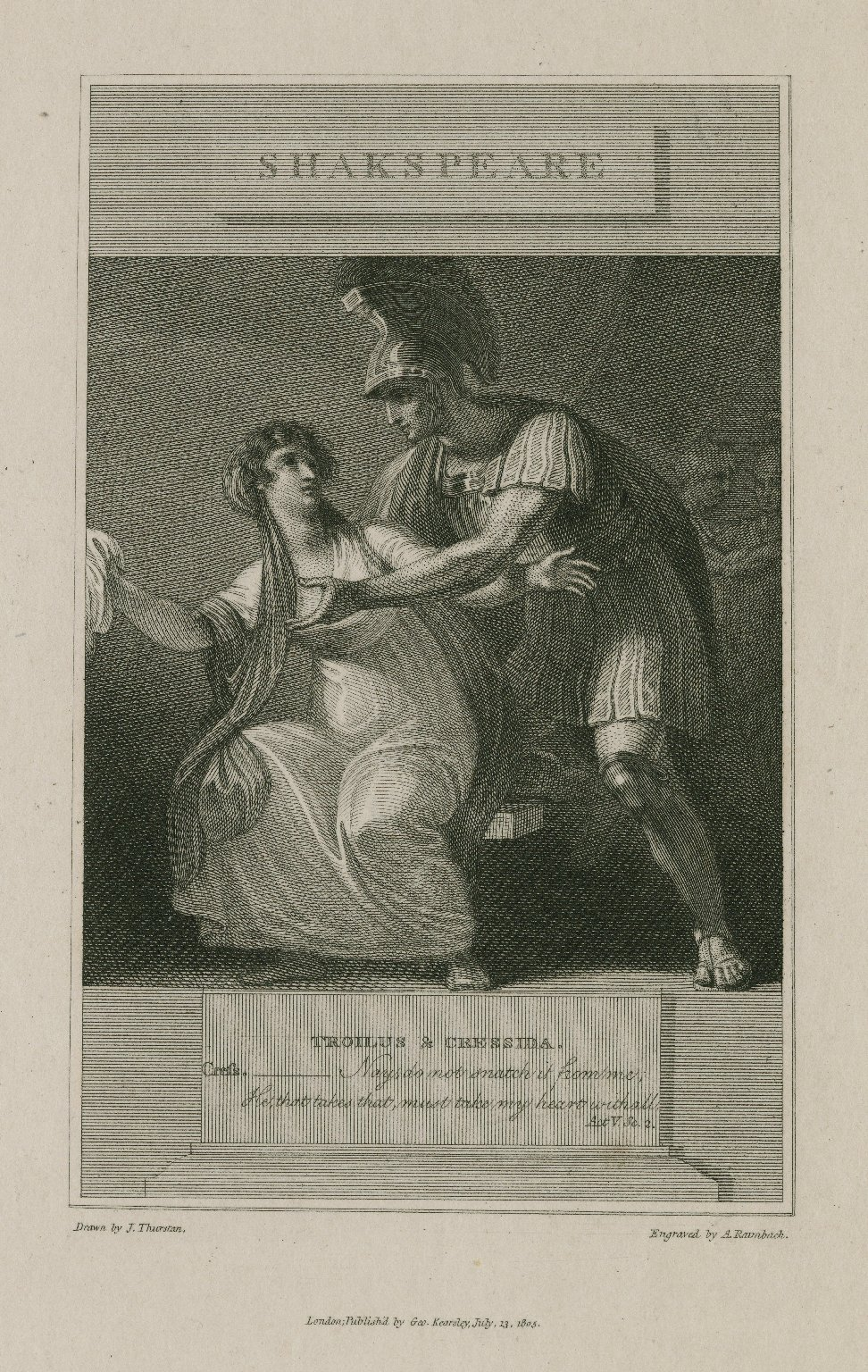 Troilus & Cressida, Cress.-- Nay, do not snatch it from me, He that takes that must take my heart withall, act 5, sc. 2 [graphic] / drawn by J. Thurston ; engraved by A. Raimbach.