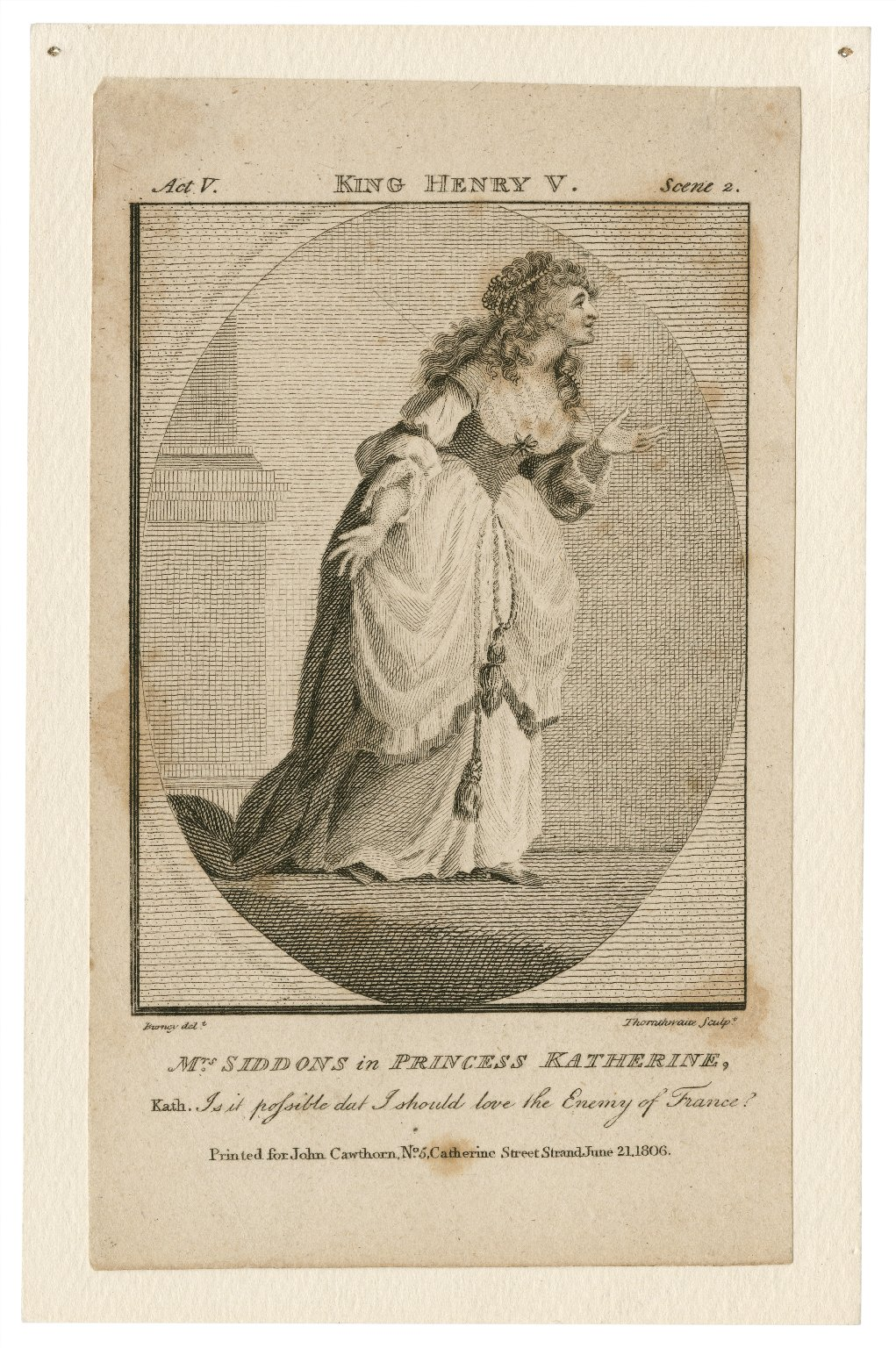 Mrs. Siddons in Princess Katherine, Kath., is it possible that I should love the enemy of France? Act V, Scene 2, [in Shakespeare's] King Henry V [graphic] / Burney, delt. ; Thornthwaite, sculpt.