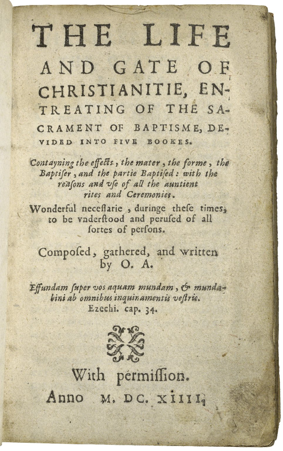 The life and gate of Christianitie, entreating of the sacrament of baptisme, deuided into five bookes. Contayning the effects, the mater, the forme, the baptiser, and the partie baptised: with the reasons and use of all the auntient rites and ceremonies. ... Composed, gathered, and written by O.A. ...