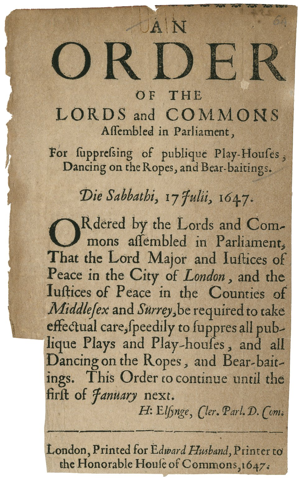 [Proceedings. 1647-07-17] An order of the Lords and Commons assembled in Parliament, for suppressing of publique play-houses, dancing on the ropes, and bear-baitings. Die Sabbathi, 17 Julii, 1647. Ordered by the Lords and Commons assembled in Parliament, that the Lord Major and Iustices of Peace in the city of London, and the Iustices of Peace in the counties of Middlesex and Surrey, be required to take effectual care, speedily to suppres all publique plays and play-houses, and all dancing on the ropes, and bear-baitings. This order to continue until the first of January next. H: Elsynge, Cler. Parl. D. Com.