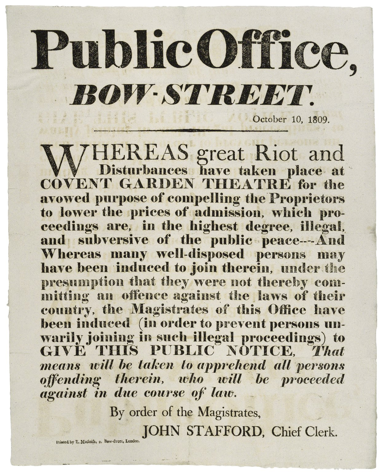 Whereas great riot and disturbances have taken place at Covent Garden Theatre for the avowed purpose of compelling the proprietors to lower the prices of admission ... the magistrates of this office have been induced (in order to prevent persons unwarily joining in such illegal proceedings) to give this public notice, that means will be taken to apprehend all persons offending therein, who will be proceeded against in due course of law.