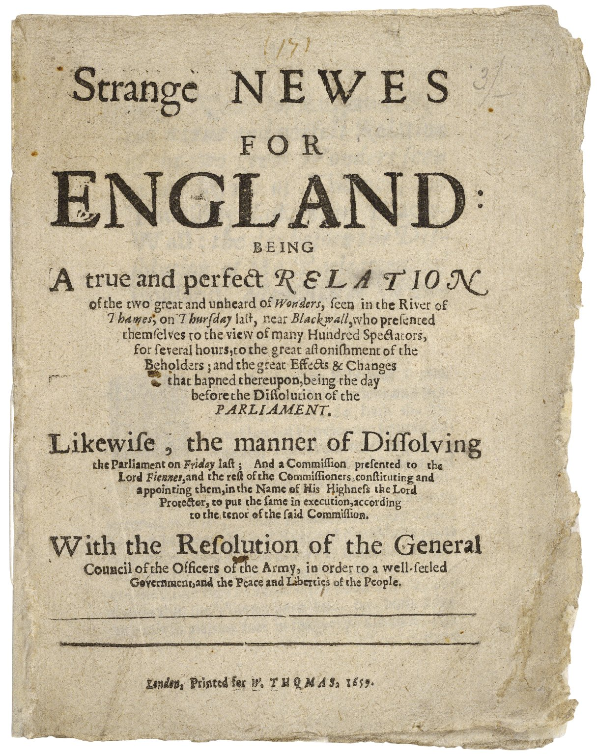 Strange newes for England: being a true and perfect relation of the two great and unheard of wonders, seen in the river of Thames, on Thursday last, near Blackwall, who presented themselves to the view of many hundred spectators, for several hours, to the great astonishment of the beholders; and the great effects & changes that hapned thereupon, being the day before the dissolution of the parliament. Likewise, the manner of dissolving the parliament on Friday last; and a commission presented to the Lord Fiennes, and the rest of the commissioners constituting and appointing them, in the name of His Highness the Lord Protector, to put the same in execution, according to the tenor of the said commission. With the resolution of the general council of the officers of the army, in order to a well-setled government, and the peace and liberties of the people.