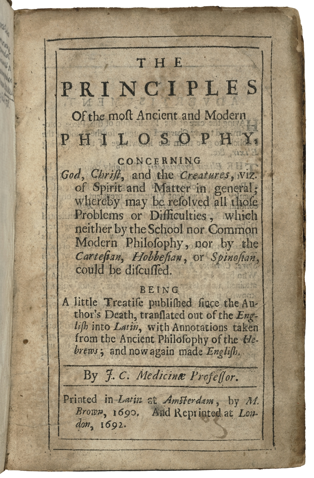 The principles of the most ancient and modern philosophy concerning God, Christ and the creatures ... : being a little treatise published since the author's death, translated out of the English into Latin, with annotations taken from the ancient philosophy of the Hebrews, and now again made English / by J.C., Medicinae Professor.