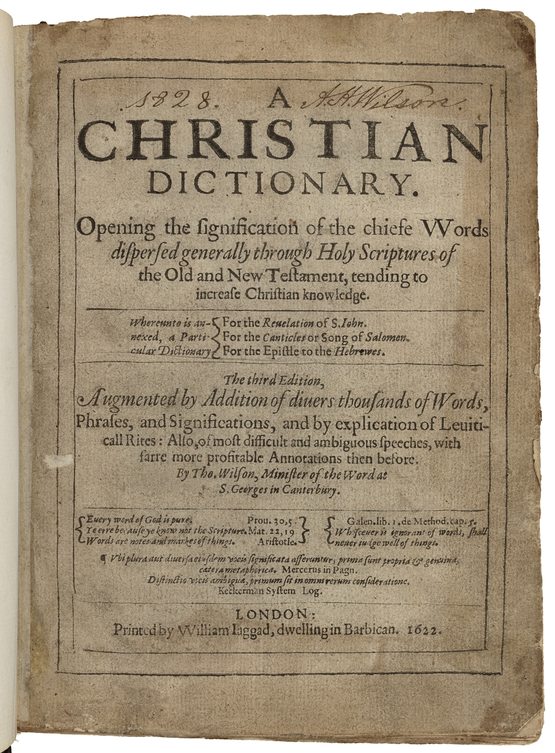 A Christian dictionary. : Opening the signification of the chiefe vvords dispersed generally through Holy Scriptures of the Old and New Testament, tending to increase Christian knowledge. Whereunto is annexed, a particular dictionary for the Reuelation of S. Iohn. For the Canticles or Song of Salomon. For the Epistle to the Hebrewes. The third edition, augmented by addition of diuers thousands of words, phrases, and significations, and by explication of Leuiticall rites: also, of most difficult and ambiguous speeches, with farre more profitable annotations then before. By Tho. Wilson, minister of the Word at S. Georges in Canterbury.