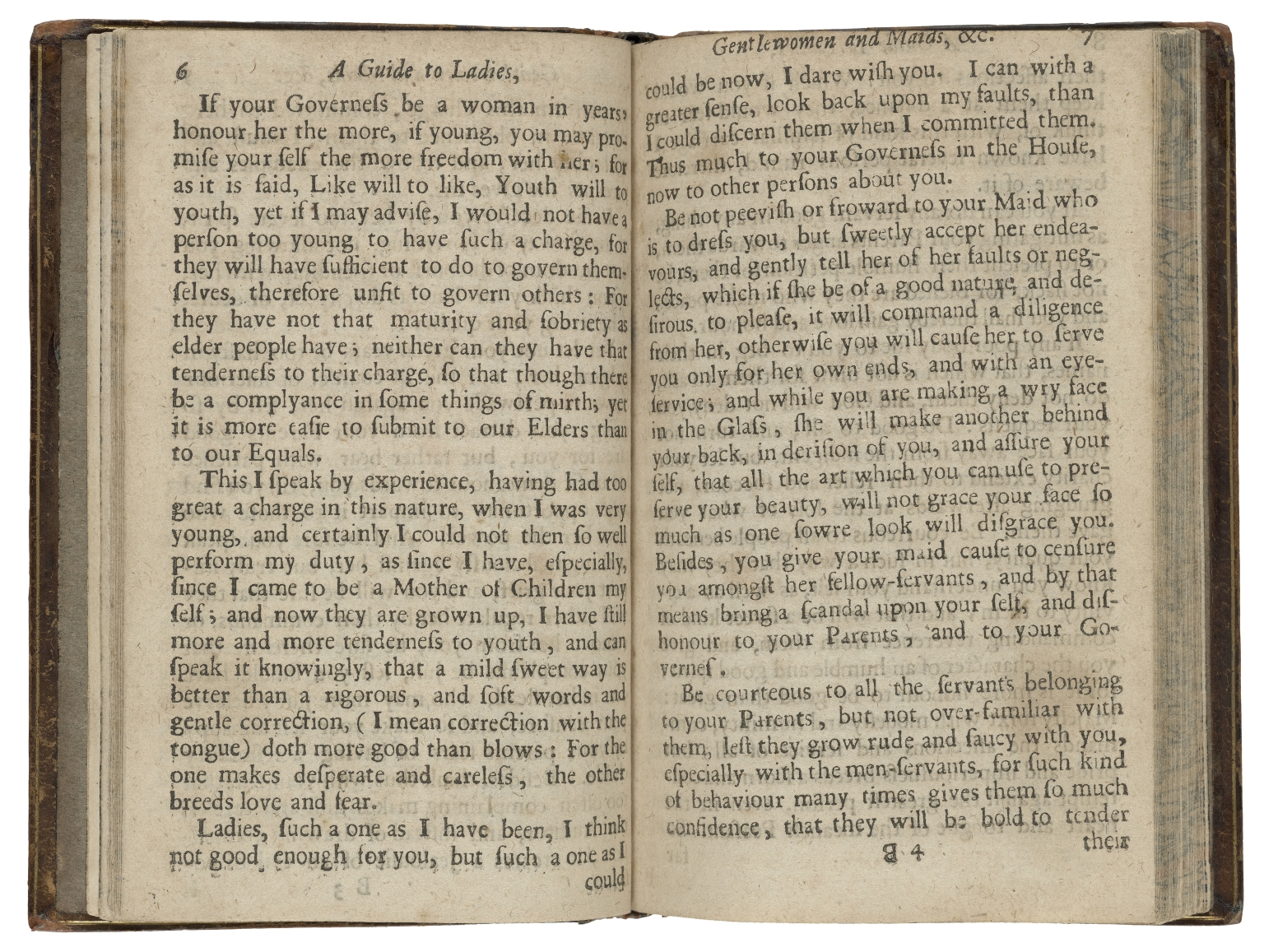 A guide to ladies, gentlewomen and maids : containing directions of behaviour, in all places, companies, relations, and conditions, from their childhood down to old age: viz. As children to parents. Scholars to governours. Single to servants. Virgins to suitors. Married to husbands. Huswifes to the house. Mistresses to servants. Mothers to children. Widows to the world, and as prudent to all. With letters and discourses upon all occasions, with several tales, and the ladies farewell. Whereunto is added, a guide for cook-maids, dairy-maids, chamber-maids, and all others that go to service: the whole being exact rules for the female sex in generall. By Hannah Woolley.
