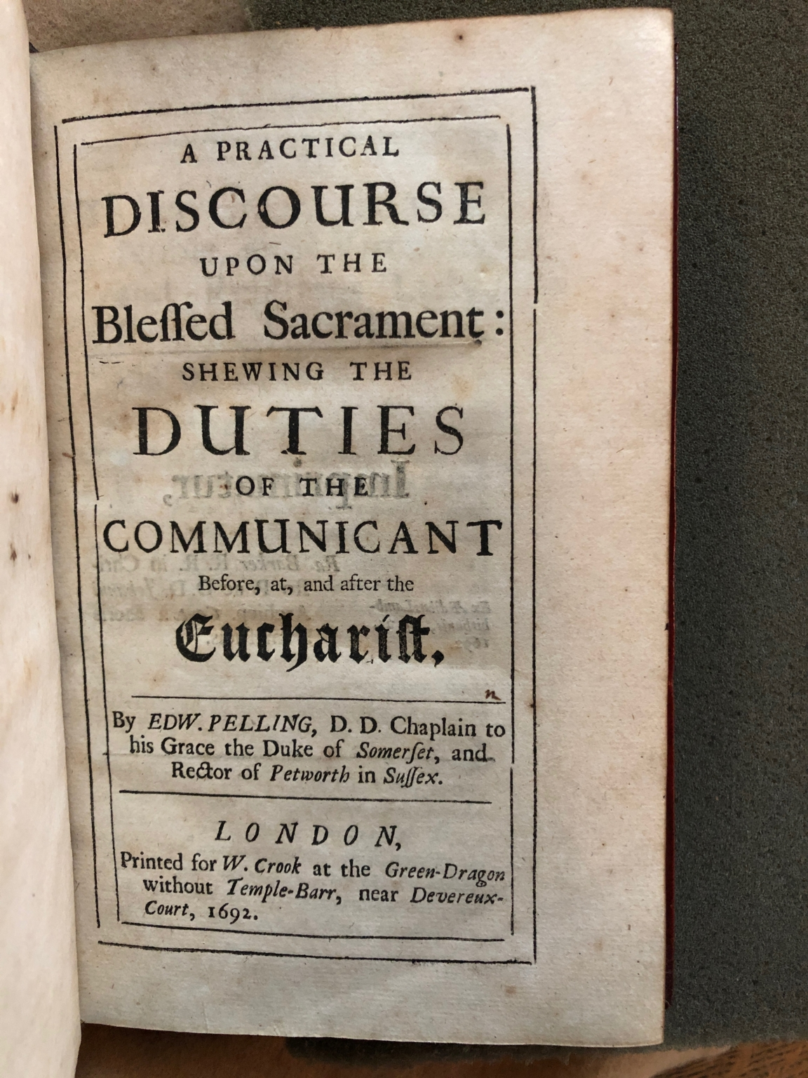 A practical discourse upon the Blessed Sacrament : shewing the duties of the communicant before, at, and after the Eucharist. By Edw. Pelling, D.D. chaplain to his Grace the Duke of Somerset, and rector of Petworth in Sussex.