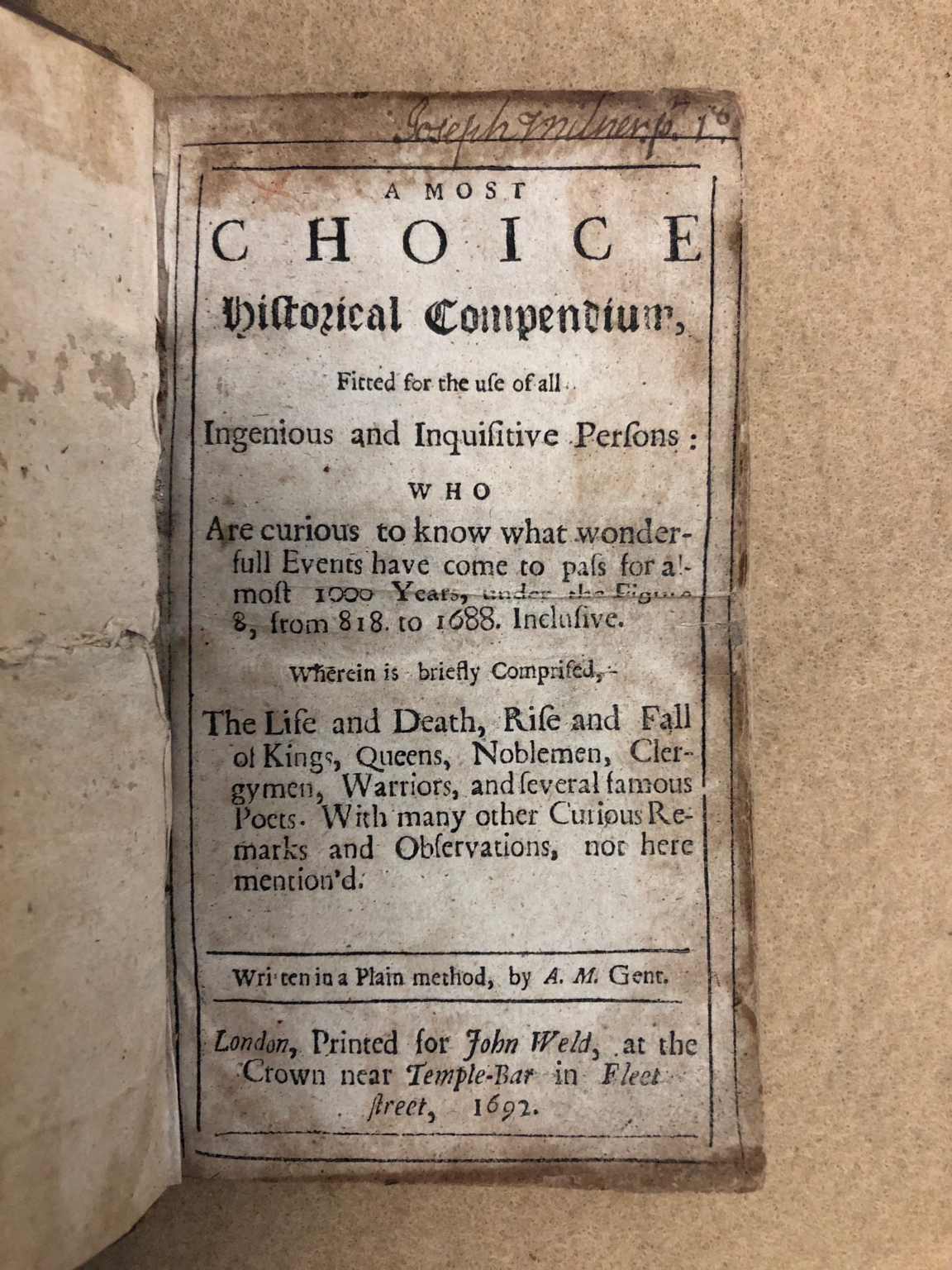 A most choice historical compendium : fitted for the use of all ingenious and inquisitive persons who are curious to know what wonderfull events have come to pass for almost 1000 years, under the figure 8, from 818 to 1688 inclusive : wherein is briefly comprised, the life and death, rise and fall of kings, queens, noblemen, clergymen, warriors and several famous poets : with many other curious remarks and observations, not here mention'd / written in a plain method, by A.M., Gent.